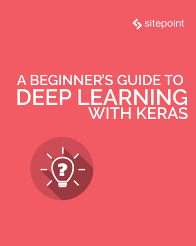 A Beginner's Guide to Deep Learning With Keras